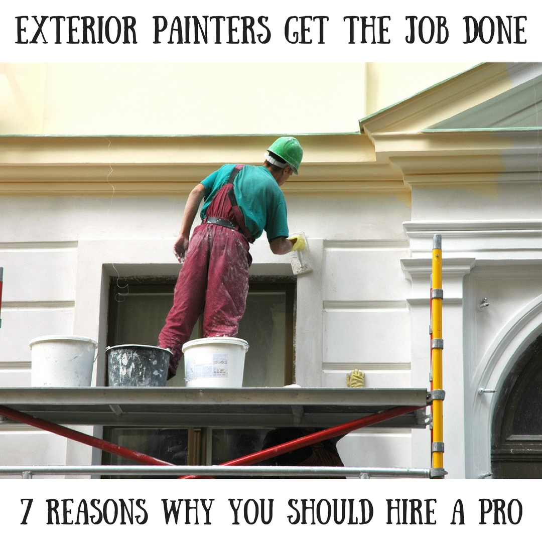 Exterior Painters Get the Job Done: 7 Reasons Why You Should Hire a Pro